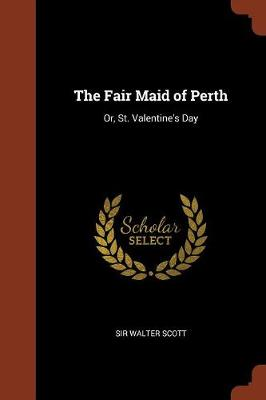 The Fair Maid of Perth: Or, St. Valentine's Day (Paperback)