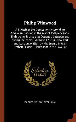 Philip Winwood: A Sketch of the Domestic History of an American Captain in the War of Independence; Embracing Events That Occurred Between and During the Years 1763 and 1786, in New York and London: Written by His Enemy in War, Herbert Russell, Lieutenant in the Loyalist (Hardback)