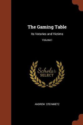 The Gaming Table: Its Votaries and Victims; Volume I (Paperback)