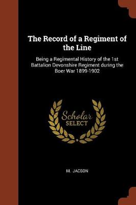 The Record of a Regiment of the Line: Being a Regimental History of the 1st Battalion Devonshire Regiment During the Boer War 1899-1902 (Paperback)