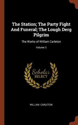 The Station; The Party Fight and Funeral; The Lough Derg Pilgrim: The Works of William Carleton; Volume 3 (Hardback)