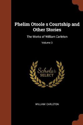 Phelim Otoole S Courtship and Other Stories: The Works of William Carleton; Volume 3 (Paperback)