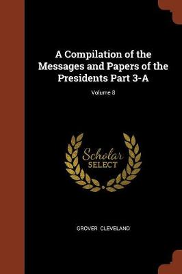 A Compilation of the Messages and Papers of the Presidents Part 3-A; Volume 8 (Paperback)