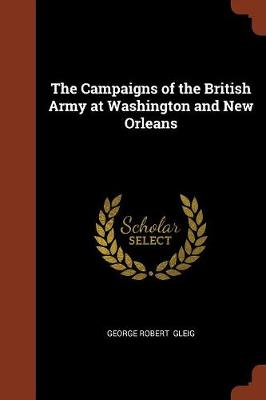 The Campaigns of the British Army at Washington and New Orleans (Paperback)