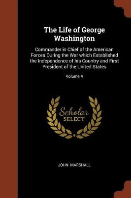 The Life of George Washington: Commander in Chief of the American Forces During the War Which Established the Independence of His Country and First President of the United States; Volume 4 (Paperback)