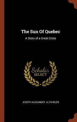 The Sun of Quebec: A Story of a Great Crisis (Hardback)
