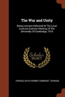 The War and Unity: Being Lectures Delivered at the Local Lectures Summer Meeting of the University of Cambridge, 1918 (Paperback)