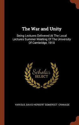 The War and Unity: Being Lectures Delivered at the Local Lectures Summer Meeting of the University of Cambridge, 1918 (Hardback)