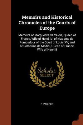 Memoirs and Historical Chronicles of the Courts of Europe: Memoirs of Marguerite de Valois, Queen of France, Wife of Henri IV; Of Madame de Pompadour of the Court of Louis XV; And of Catherine de Medici, Queen of France, Wife of Henri II (Paperback)