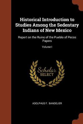 Historical Introduction to Studies Among the Sedentary Indians of New Mexico: Report on the Ruins of the Pueblo of Pecos Papers; Volume I (Paperback)
