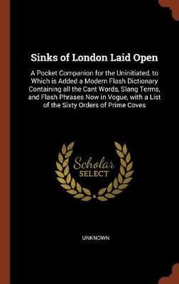 Sinks of London Laid Open: A Pocket Companion for the Uninitiated, to Which Is Added a Modern Flash Dictionary Containing All the Cant Words, Slang Terms, and Flash Phrases Now in Vogue, with a List of the Sixty Orders of Prime Coves (Hardback)