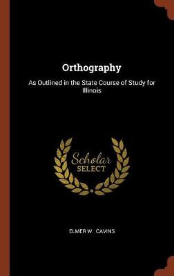 Orthography: As Outlined in the State Course of Study for Illinois (Hardback)