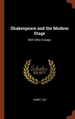 Shakespeare and the Modern Stage: With Other Essays (Hardback)