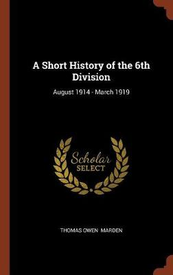 A Short History of the 6th Division: August 1914 - March 1919 (Hardback)