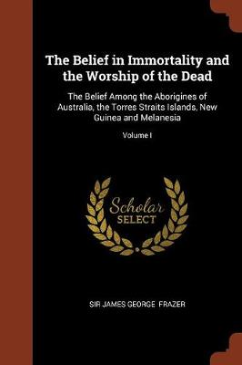 The Belief in Immortality and the Worship of the Dead: The Belief Among the Aborigines of Australia, the Torres Straits Islands, New Guinea and Melanesia; Volume I (Paperback)