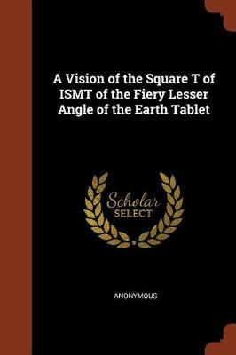 A Vision of the Square T of Ismt of the Fiery Lesser Angle of the Earth Tablet (Paperback)