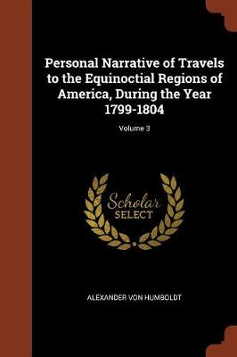 Personal Narrative of Travels to the Equinoctial Regions of America, During the Year 1799-1804; Volume 3 (Paperback)