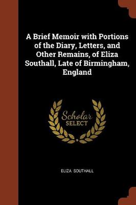 A Brief Memoir with Portions of the Diary, Letters, and Other Remains, of Eliza Southall, Late of Birmingham, England (Paperback)