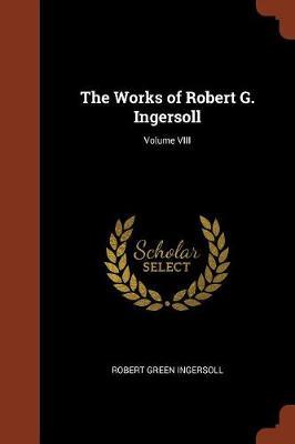 The Works of Robert G. Ingersoll; Volume VIII (Paperback)