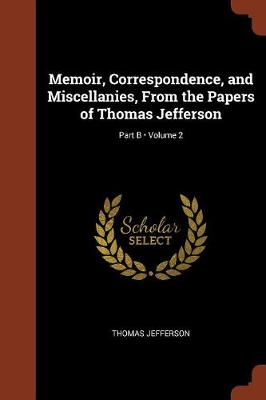 Memoir, Correspondence, and Miscellanies, from the Papers of Thomas Jefferson; Volume 2; Part B (Paperback)