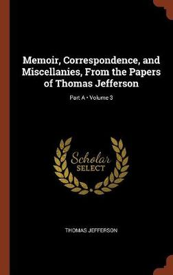 Memoir, Correspondence, and Miscellanies, from the Papers of Thomas Jefferson; Volume 3; Part a (Hardback)