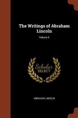 The Writings of Abraham Lincoln; Volume 6 (Paperback)