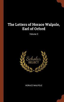 The Letters of Horace Walpole, Earl of Orford; Volume 3 (Hardback)