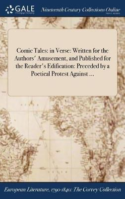 Comic Tales: In Verse: Written for the Authors' Amusement, and Published for the Reader's Edification: Preceded by a Poetical Protest Against ... (Hardback)