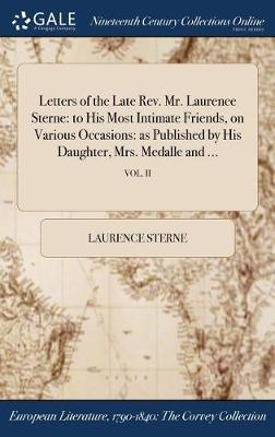 Letters of the Late REV. Mr. Laurence Sterne: To His Most Intimate Friends, on Various Occasions: As Published by His Daughter, Mrs. Medalle and ...; Vol. II (Hardback)