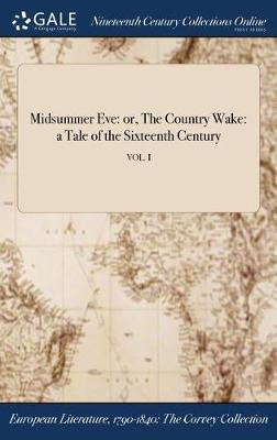 Midsummer Eve: Or, the Country Wake: A Tale of the Sixteenth Century; Vol. I (Hardback)