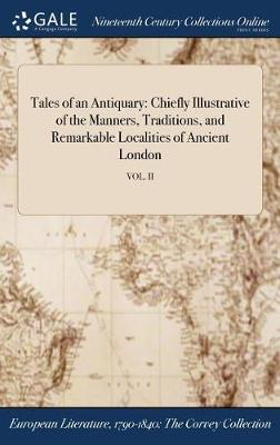 Tales of an Antiquary: Chiefly Illustrative of the Manners, Traditions, and Remarkable Localities of Ancient London; Vol. II (Hardback)