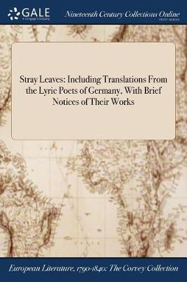 Stray Leaves: Including Translations from the Lyric Poets of Germany, with Brief Notices of Their Works (Paperback)