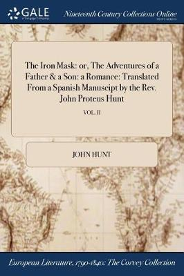 The Iron Mask: Or, the Adventures of a Father & a Son: A Romance: Translated from a Spanish Manuscipt by the REV. John Proteus Hunt; Vol. II (Paperback)
