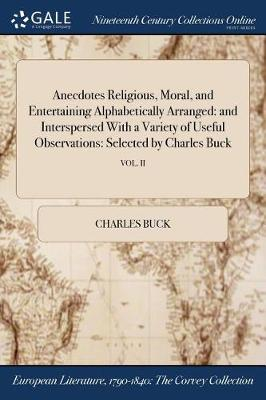 Anecdotes Religious, Moral, and Entertaining Alphabetically Arranged: And Interspersed with a Variety of Useful Observations: Selected by Charles Buck; Vol. II (Paperback)