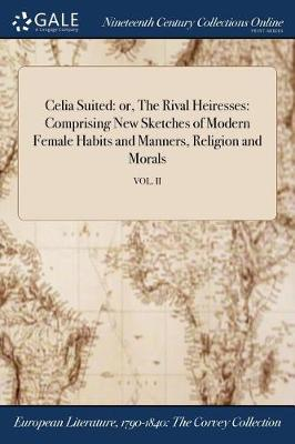 Celia Suited: Or, the Rival Heiresses: Comprising New Sketches of Modern Female Habits and Manners, Religion and Morals; Vol. II (Paperback)
