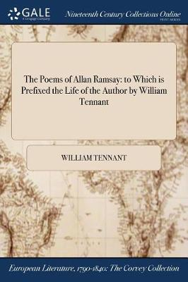 The Poems of Allan Ramsay: To Which Is Prefixed the Life of the Author by William Tennant (Paperback)