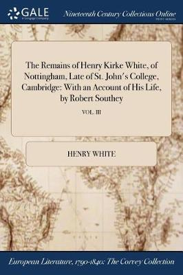 The Remains of Henry Kirke White, of Nottingham, Late of St. John's College, Cambridge: With an Account of His Life, by Robert Southey; Vol. III (Paperback)