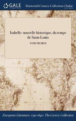 Isabelle: Nouvelle Historique: Du Temps de Saint-Louis; Tome Premier (Hardback)