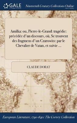 Amilka: Ou, Pierre-Le-Grand: Tragedie: Precedee D'Un Discours, Ou, Se Trouvent Des Fragmens D'Un Czarowits: Par Le Chevalier de Vatan, Et Suivie ... (Hardback)