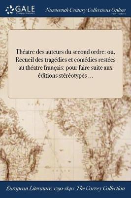 Theatre Des Auteurs Du Second Ordre: Ou, Recueil Des Tragedies Et Comedies Restees Au Theatre Francais: Pour Faire Suite Aux Editions Stereotypes ... (Paperback)