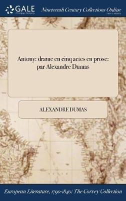 Antony: Drame En Cinq Actes En Prose: Par Alexandre Dumas (Hardback)