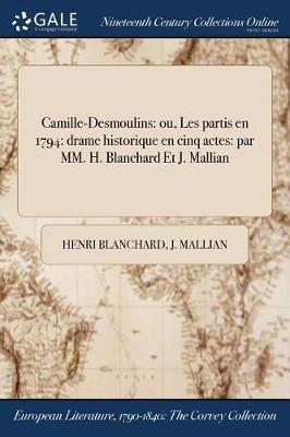 Camille-Desmoulins: Ou, Les Partis En 1794: Drame Historique En Cinq Actes: Par MM. H. Blanchard Et J. Mallian (Paperback)