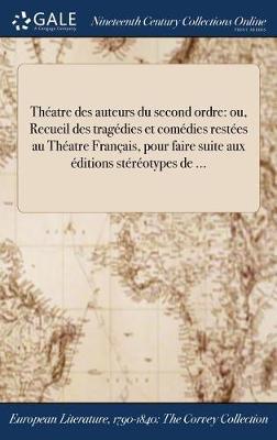 Theatre Des Auteurs Du Second Ordre: Ou, Recueil Des Tragedies Et Comedies Restees Au Theatre Francais, Pour Faire Suite Aux Editions Stereotypes de ... (Hardback)