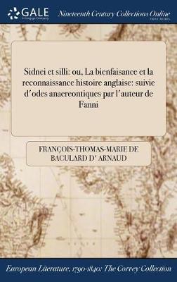 Sidnei Et Silli: Ou, La Bienfaisance Et La Reconnaissance Histoire Anglaise: Suivie D'Odes Anacreontiques Par L'Auteur de Fanni (Hardback)