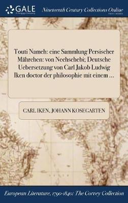 Touti Nameh: Eine Sammlung Persischer Mahrchen: Von Nechschebi; Deutsche Uebersetzung Von Carl Jakob Ludwig Iken Doctor Der Philosophie Mit Einem ... (Hardback)