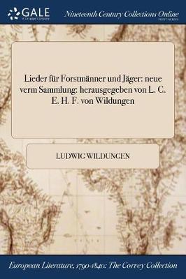 Lieder Fur Forstmanner Und Jager: Neue Verm Sammlung: Herausgegeben Von L. C. E. H. F. Von Wildungen (Paperback)