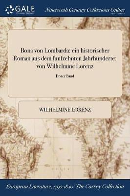 Bona Von Lombarda: Ein Historischer Roman Aus Dem Funfzehnten Jahrhunderte: Von Wilhelmine Lorenz; Erster Band (Paperback)