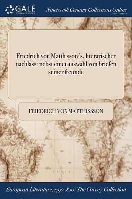 Friedrich Von Matthisson's, Literarischer Nachlass: Nebst Einer Auswahl Von Briefen Seiner Freunde (Paperback)