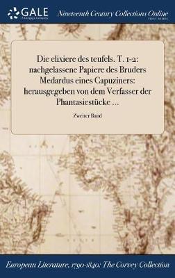 Die Elixiere Des Teufels. T. 1-2: Nachgelassene Papiere Des Bruders Medardus Eines Capuziners: Herausgegeben Von Dem Verfasser Der Phantasiestucke ...; Zweiter Band (Hardback)