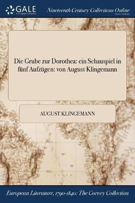 Die Grube Zur Dorothea: Ein Schauspiel in Funf Aufzugen: Von August Klingemann (Paperback)
